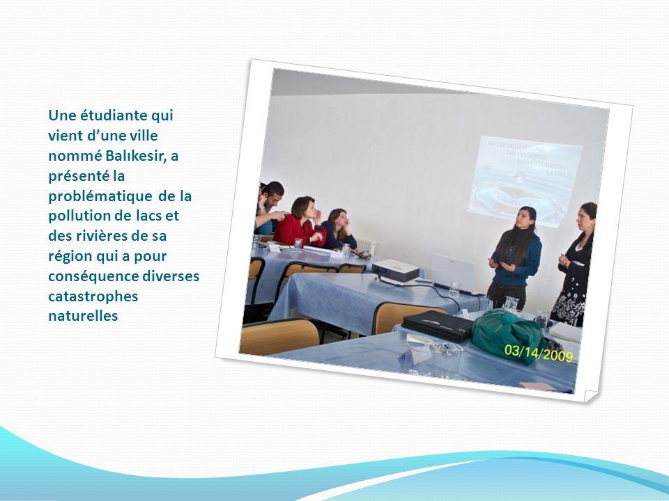 Une étudiante qui vient dune ville nommé Balıkesir, a présenté la problématique de la pollution de lacs et des rivières de sa région qui a pour conséquence diverses catastrophes naturelles