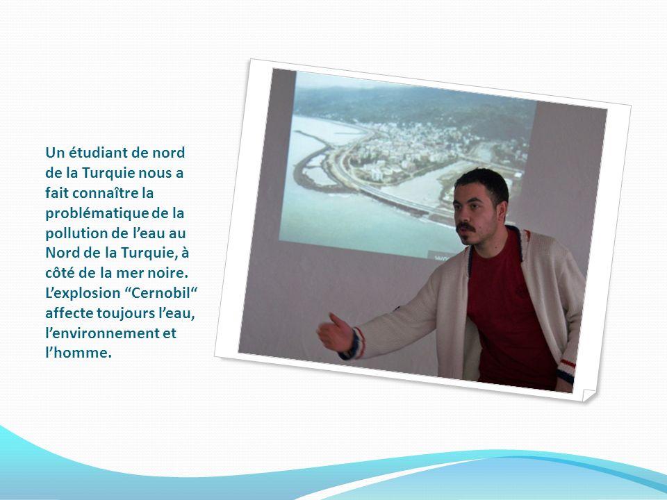 Un étudiant de nord de la Turquie nous a fait connaître la problématique de la pollution de leau au Nord de la Turquie, à côté de la mer noire.
