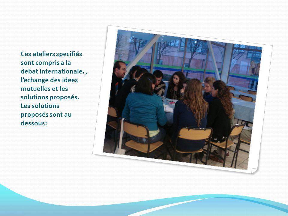 Ces ateliers specifiés sont compris a la debat internationale., lechange des idees mutuelles et les solutions proposés.