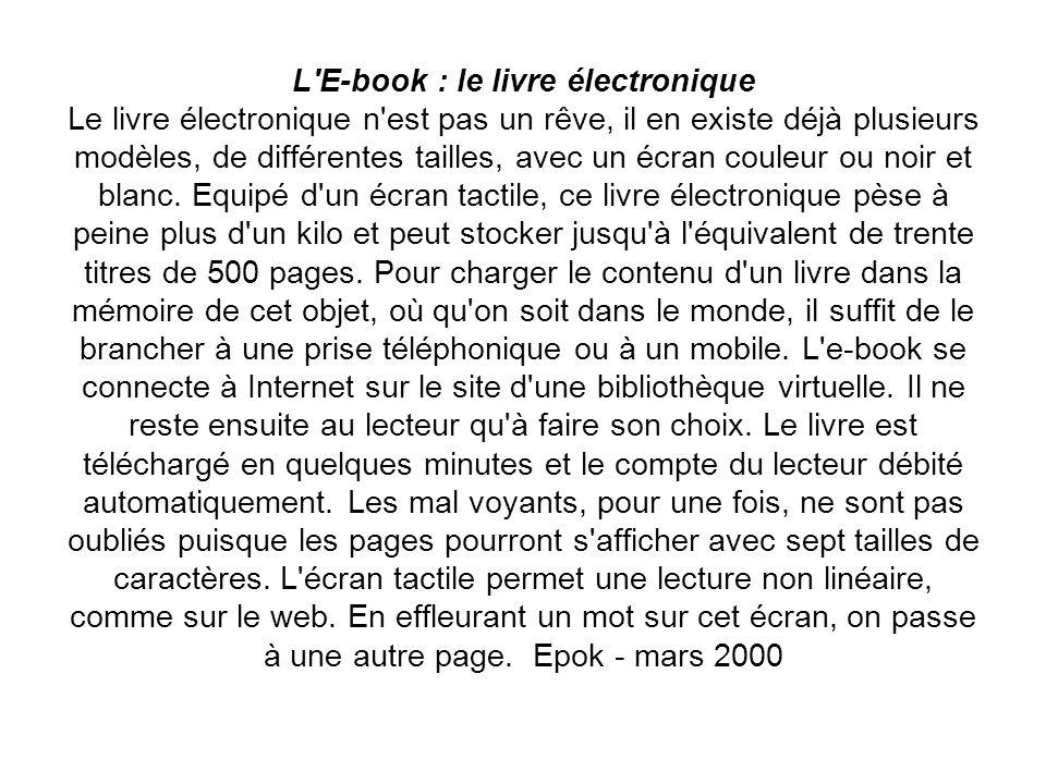 L'E-book : le livre électronique Le livre électronique n'est pas un rêve, il en existe déjà plusieurs modèles, de différentes tailles, avec un écran c