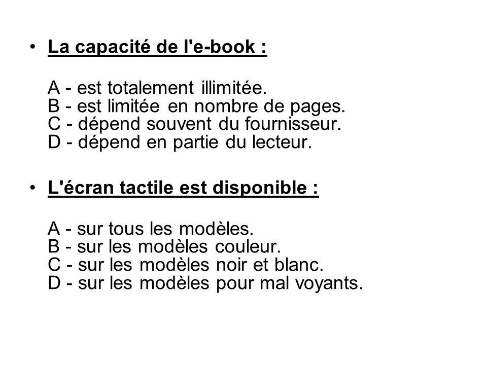 La capacité de l'e-book : A - est totalement illimitée. B - est limitée en nombre de pages. C - dépend souvent du fournisseur. D - dépend en partie du