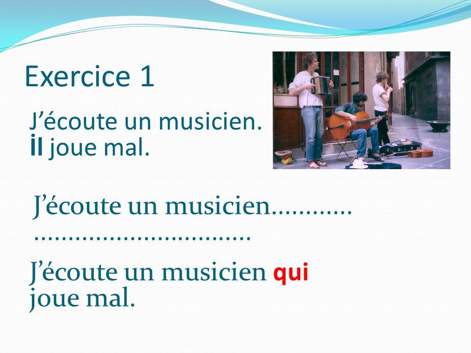 Exercice 1 Jécoute un musicien. İl joue mal. Jécoute un musicien............................................ Jécoute un musicien qui joue mal.