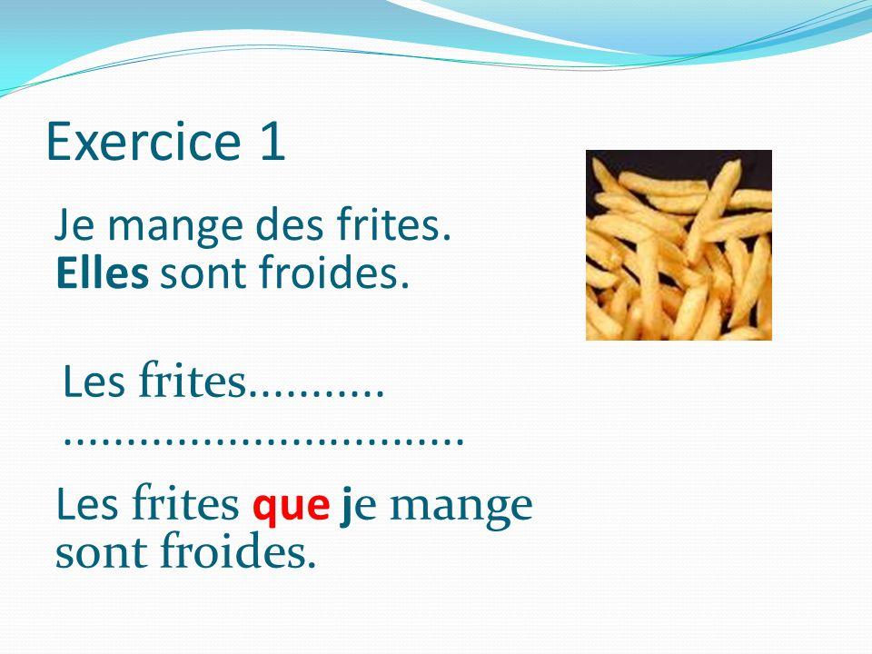 Exercice 1 Je mange des frites. Elles sont froides. Les frites........................................... Les frites que je mange sont froides.