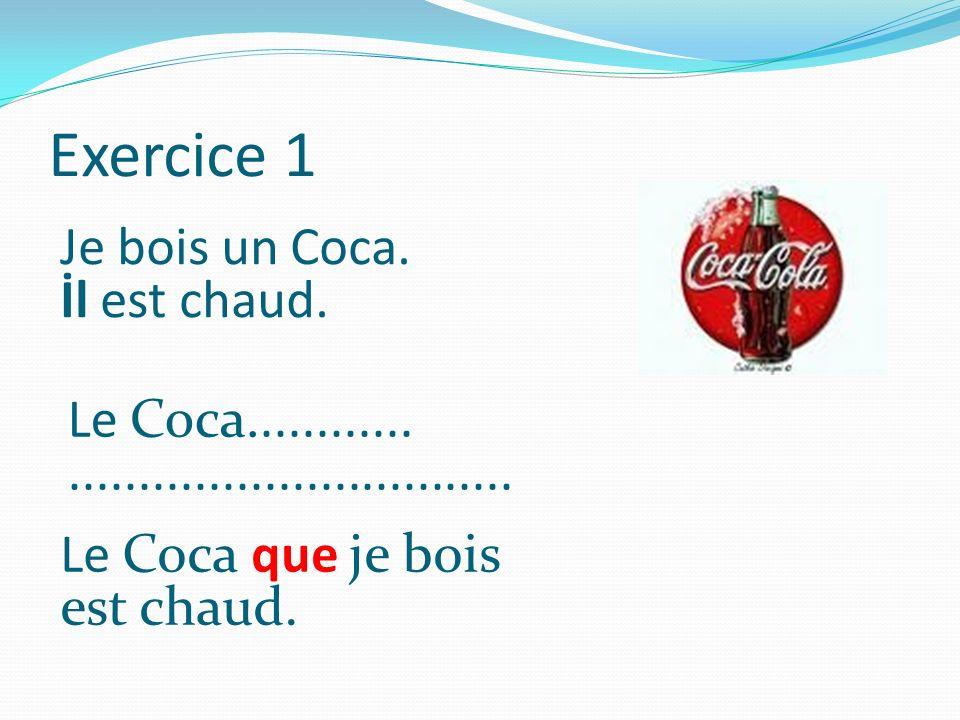 Exercice 1 Je bois un Coca. İl est chaud. Le Coca............................................ Le Coca que je bois est chaud.