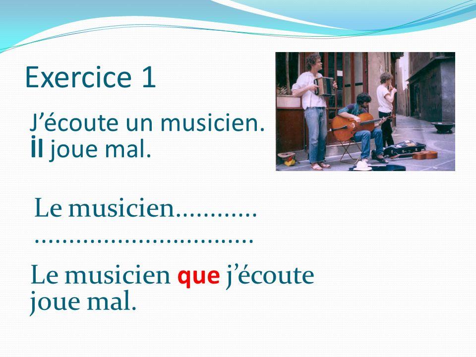 Exercice 1 Jécoute un musicien. İl joue mal. Le musicien............................................ Le musicien que jécoute joue mal.