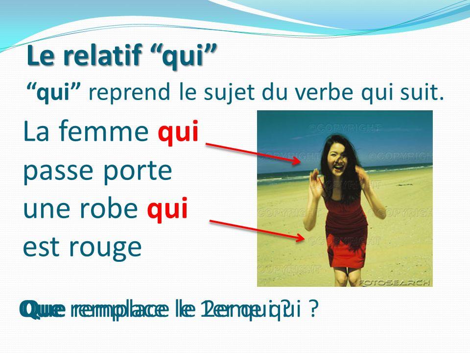 qui reprend le sujet du verbe qui suit. La femme qui passe porte une robe qui est rouge Le relatif qui Que remplace le 1er qui ?Que remplace le 2eme q
