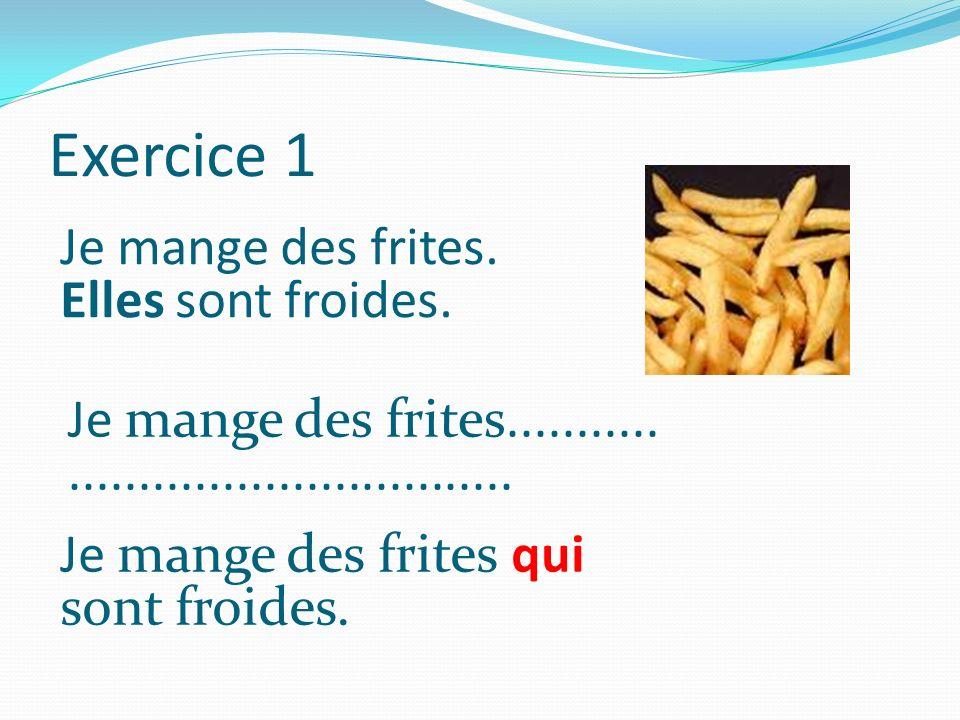 Exercice 1 Je mange des frites. Elles sont froides. Je mange des frites........................................... Je mange des frites qui sont froide