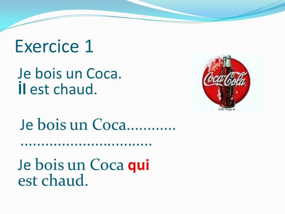 Exercice 1 Je bois un Coca. İl est chaud. Je bois un Coca............................................ Je bois un Coca qui est chaud.