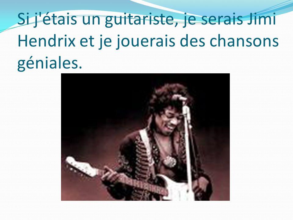 Si j'étais un guitariste, je serais Jimi Hendrix et je jouerais des chansons géniales.