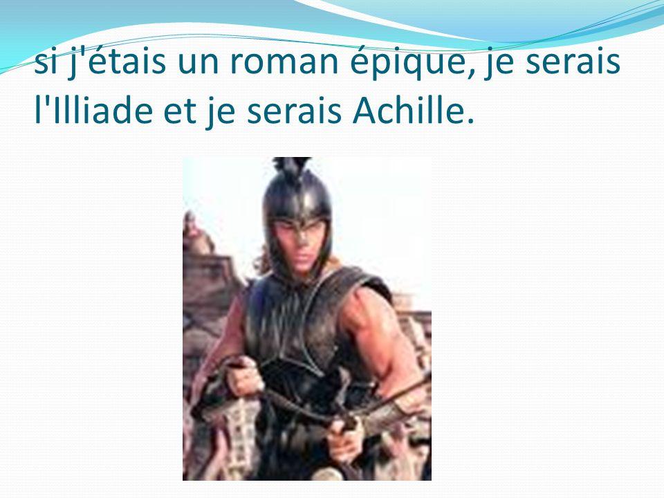 si j'étais un roman épique, je serais l'Illiade et je serais Achille.