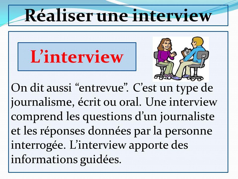 Réaliser une interview On dit aussi entrevue. Cest un type de journalisme, écrit ou oral. Une interview comprend les questions dun journaliste et les