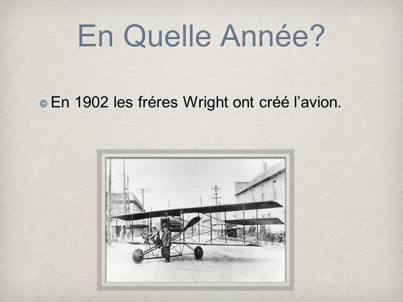 En Quelle Année? En 1902 les fréres Wright ont créé lavion.