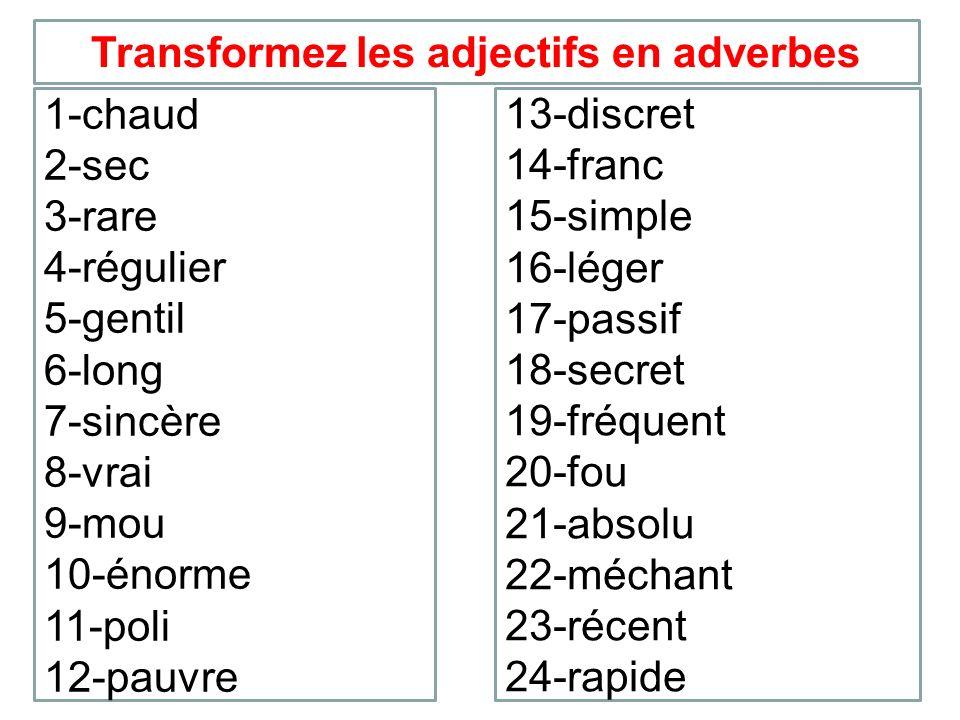 Transformez les adjectifs en adverbes 1-chaud 2-sec 3-rare 4-régulier 5-gentil 6-long 7-sincère 8-vrai 9-mou 10-énorme 11-poli 12-pauvre 13-discret 14