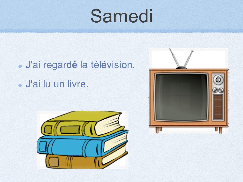 Samedi J ai regardé la télévision. J ai lu un livre.