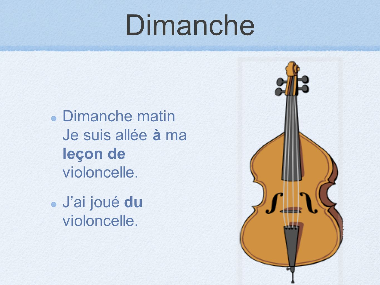 Dimanche Dimanche matin Je suis allée à ma leçon de violoncelle. Jai joué du violoncelle.