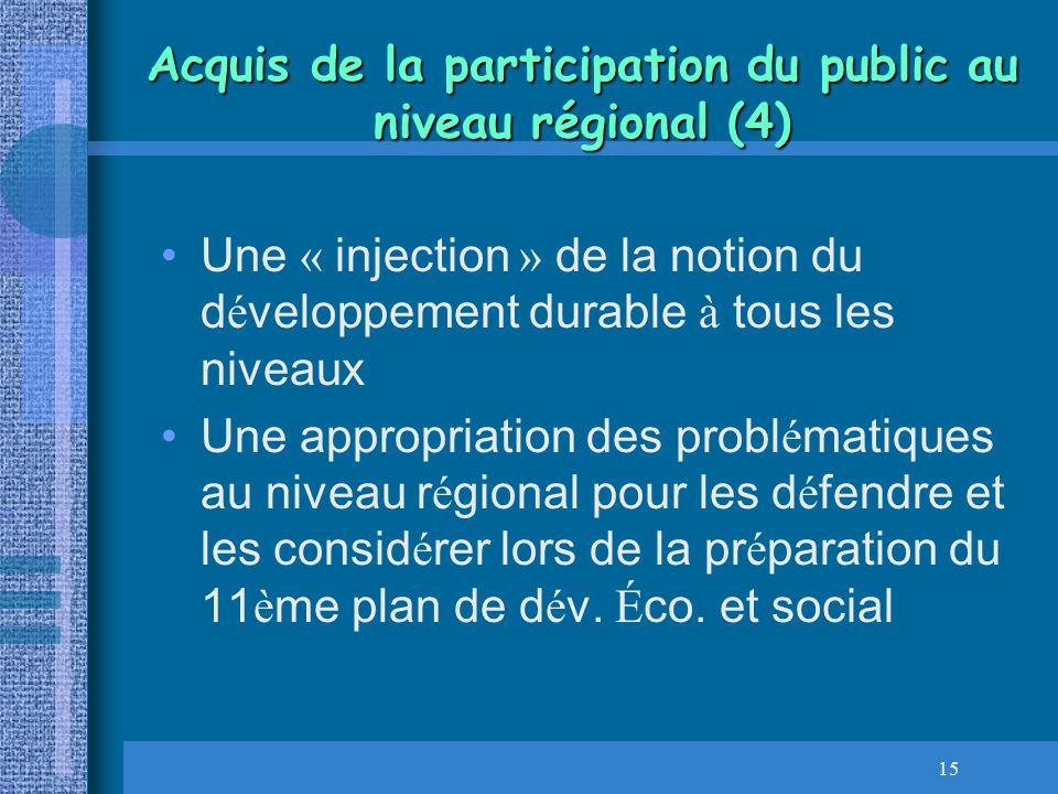 15 Acquis de la participation du public au niveau régional (4) Une « injection » de la notion du d é veloppement durable à tous les niveaux Une approp