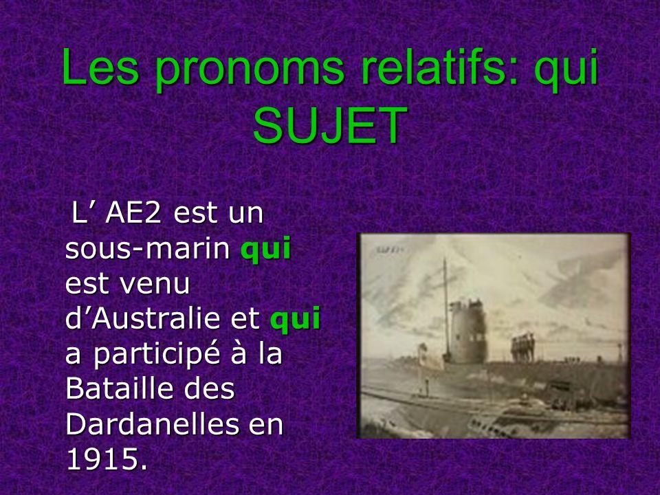 Les pronoms relatifs: qui SUJET L AE2 est un sous-marin qui est venu dAustralie et qui a participé à la Bataille des Dardanelles en 1915. L AE2 est un