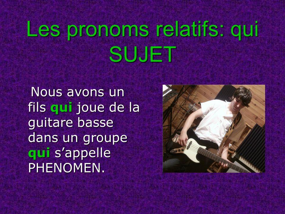 Les pronoms relatifs: qui SUJET Nous avons un fils qui joue de la guitare basse dans un groupe qui sappelle PHENOMEN. Nous avons un fils qui joue de l