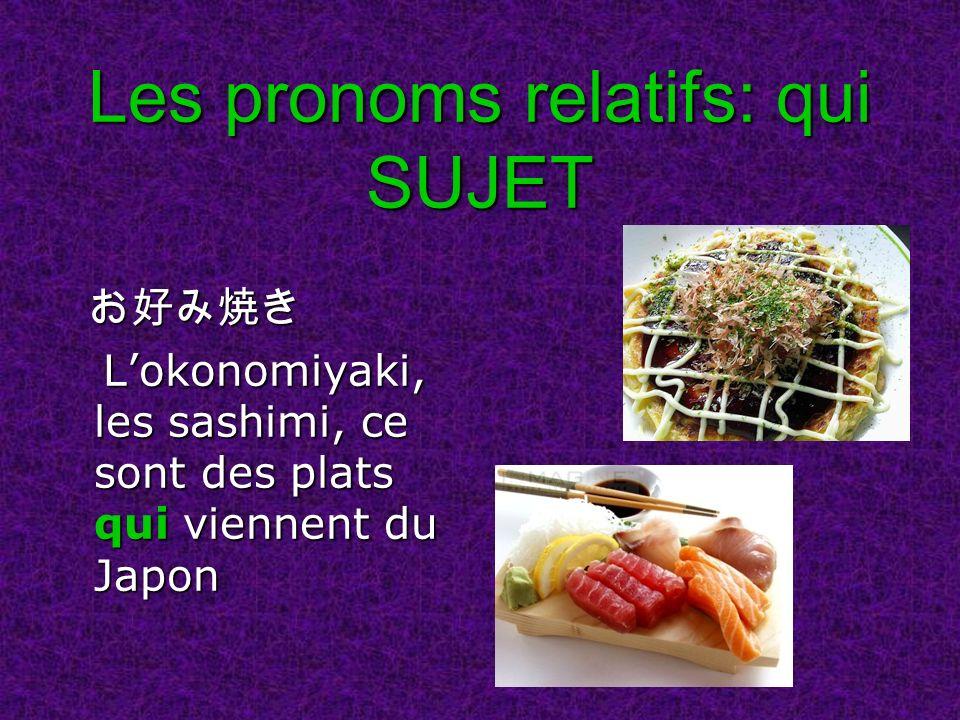 Les pronoms relatifs: qui SUJET Lokonomiyaki, les sashimi, ce sont des plats qui viennent du Japon Lokonomiyaki, les sashimi, ce sont des plats qui viennent du Japon