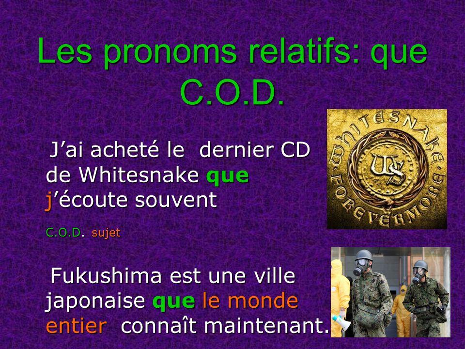 Les pronoms relatifs: que C.O.D. Jai acheté le dernier CD de Whitesnake que jécoute souvent Jai acheté le dernier CD de Whitesnake que jécoute souvent