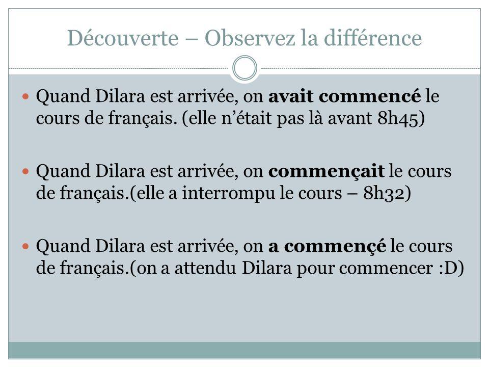 Découverte – Observez la différence Quand Dilara est arrivée, on avait commencé le cours de français. (elle nétait pas là avant 8h45) Quand Dilara est