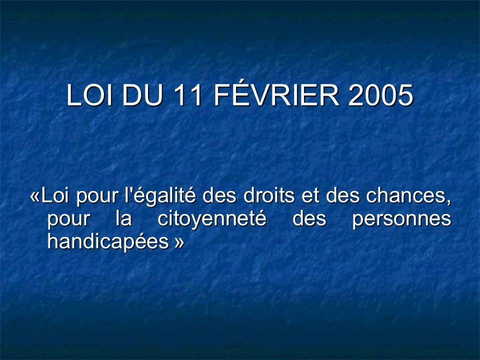 LOI DU 11 FÉVRIER 2005 «Loi pour l'égalité des droits et des chances, pour la citoyenneté des personnes handicapées »