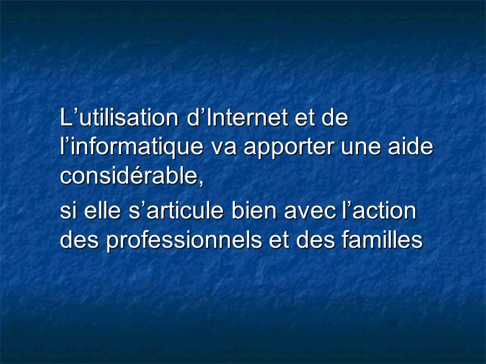 Lutilisation dInternet et de linformatique va apporter une aide considérable, si elle sarticule bien avec laction des professionnels et des familles s