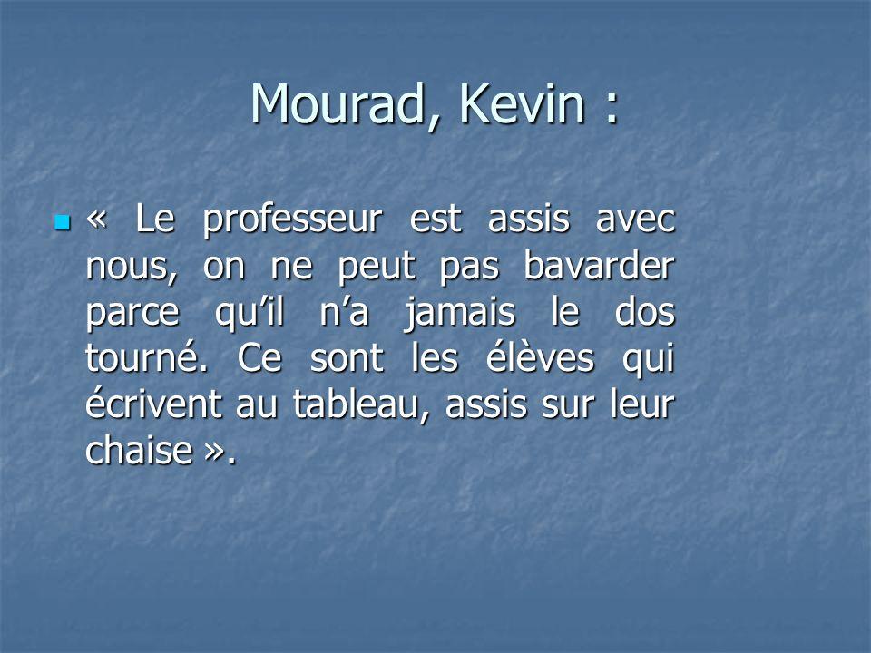Mourad, Kevin : « Le professeur est assis avec nous, on ne peut pas bavarder parce quil na jamais le dos tourné.