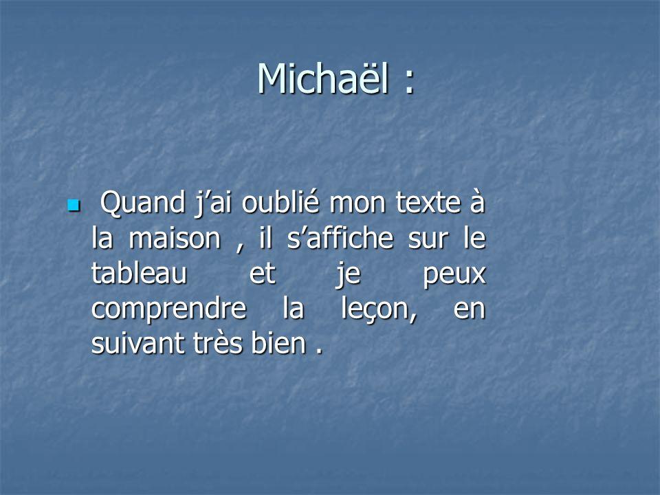 Michaël : Michaël : Quand jai oublié mon texte à la maison, il saffiche sur le tableau et je peux comprendre la leçon, en suivant très bien.