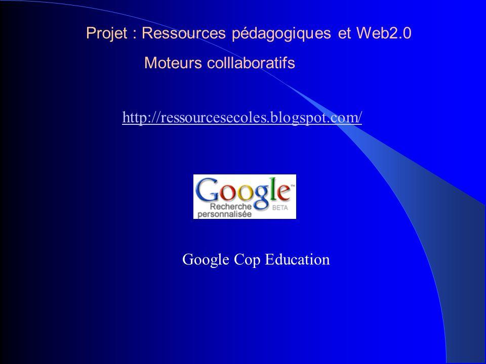 Projet : Ressources pédagogiques et Web2.0 Moteurs colllaboratifs http://ressourcesecoles.blogspot.com/ Google Cop Education