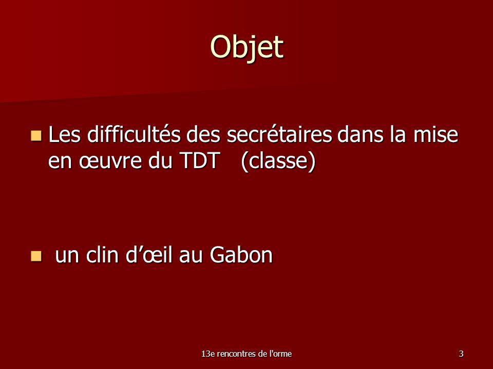 13e rencontres de l orme3 Objet Les difficultés des secrétaires dans la mise en œuvre du TDT (classe) Les difficultés des secrétaires dans la mise en œuvre du TDT (classe) un clin dœil au Gabon un clin dœil au Gabon