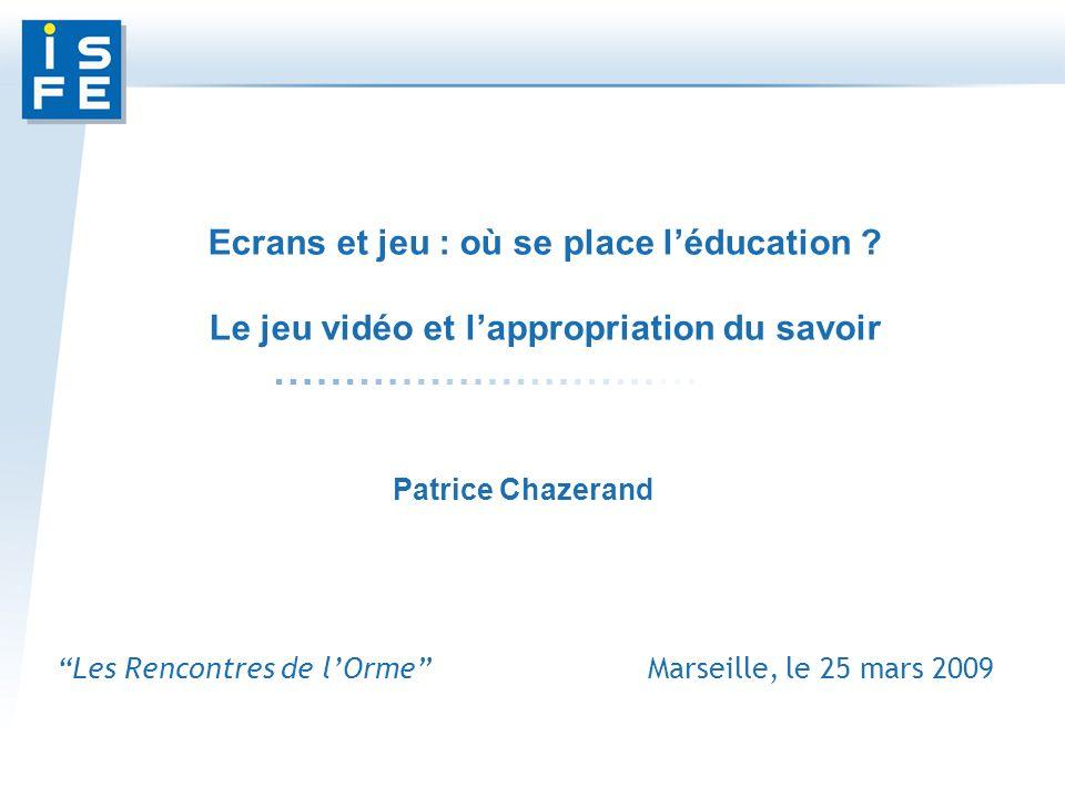 Les Rencontres de lOrme Marseille, le 25 mars 2009 Patrice Chazerand Ecrans et jeu : où se place léducation .