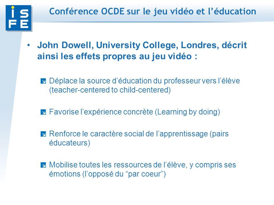 Conférence OCDE sur le jeu vidéo et léducation John Dowell, University College, Londres, décrit ainsi les effets propres au jeu vidéo : Déplace la source déducation du professeur vers lélève (teacher-centered to child-centered) Favorise lexpérience concrète (Learning by doing) Renforce le caractère social de lapprentissage (pairs éducateurs) Mobilise toutes les ressources de lélève, y compris ses émotions (lopposé du par coeur)