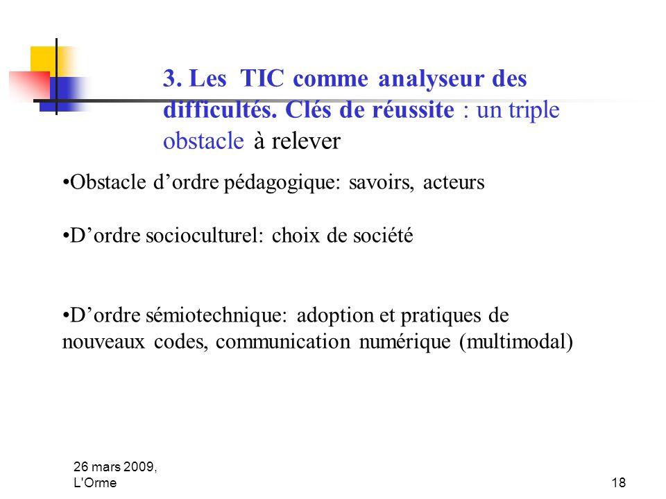 26 mars 2009, L'Orme18 3. Les TIC comme analyseur des difficultés. Clés de réussite : un triple obstacle à relever Obstacle dordre pédagogique: savoir
