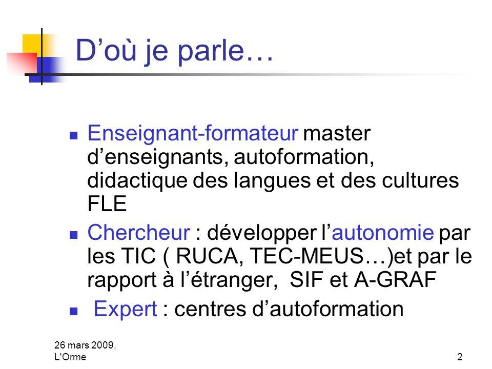 26 mars 2009, L'Orme2 Doù je parle… Enseignant-formateur master denseignants, autoformation, didactique des langues et des cultures FLE Chercheur : dé