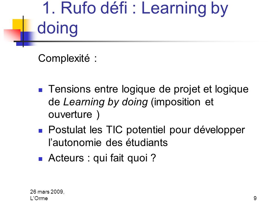 26 mars 2009, L'Orme9 1. Rufo défi : Learning by doing Complexité : Tensions entre logique de projet et logique de Learning by doing (imposition et ou