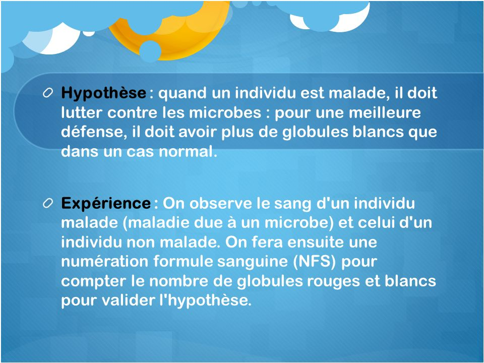 Hypothèse : quand un individu est malade, il doit lutter contre les microbes : pour une meilleure défense, il doit avoir plus de globules blancs que d
