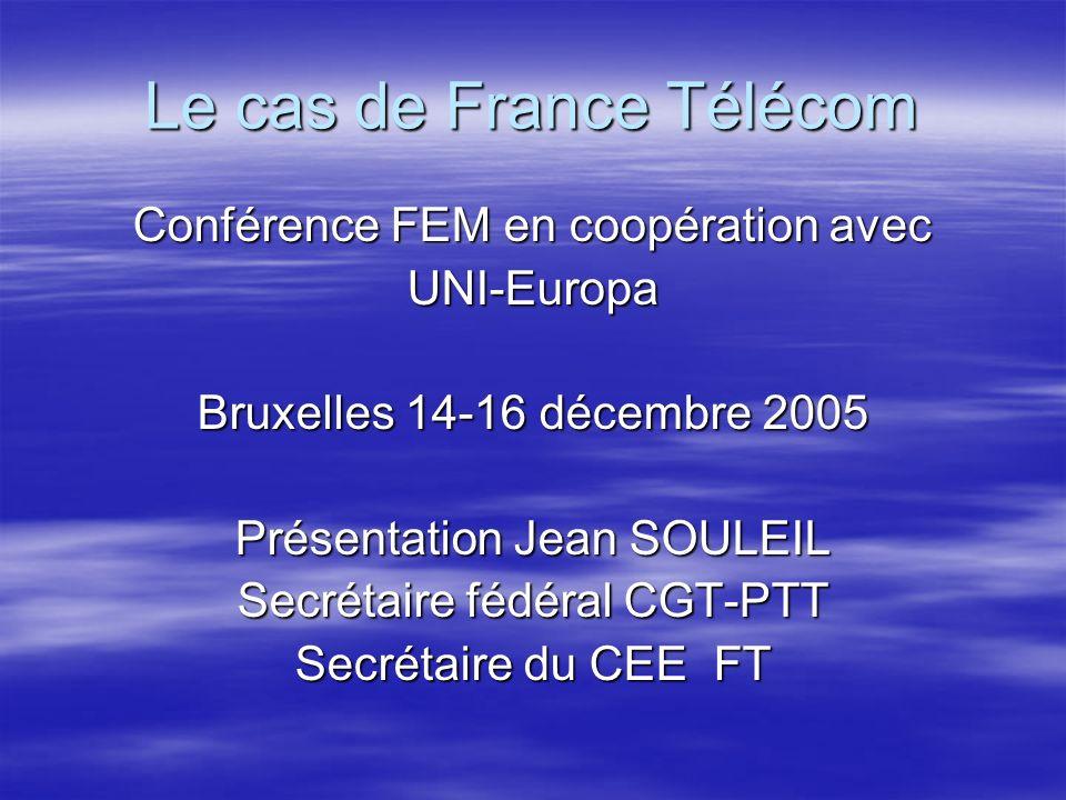 Le cas de France Télécom Conférence FEM en coopération avec UNI-Europa Bruxelles 14-16 décembre 2005 Présentation Jean SOULEIL Secrétaire fédéral CGT-PTT Secrétaire du CEE FT