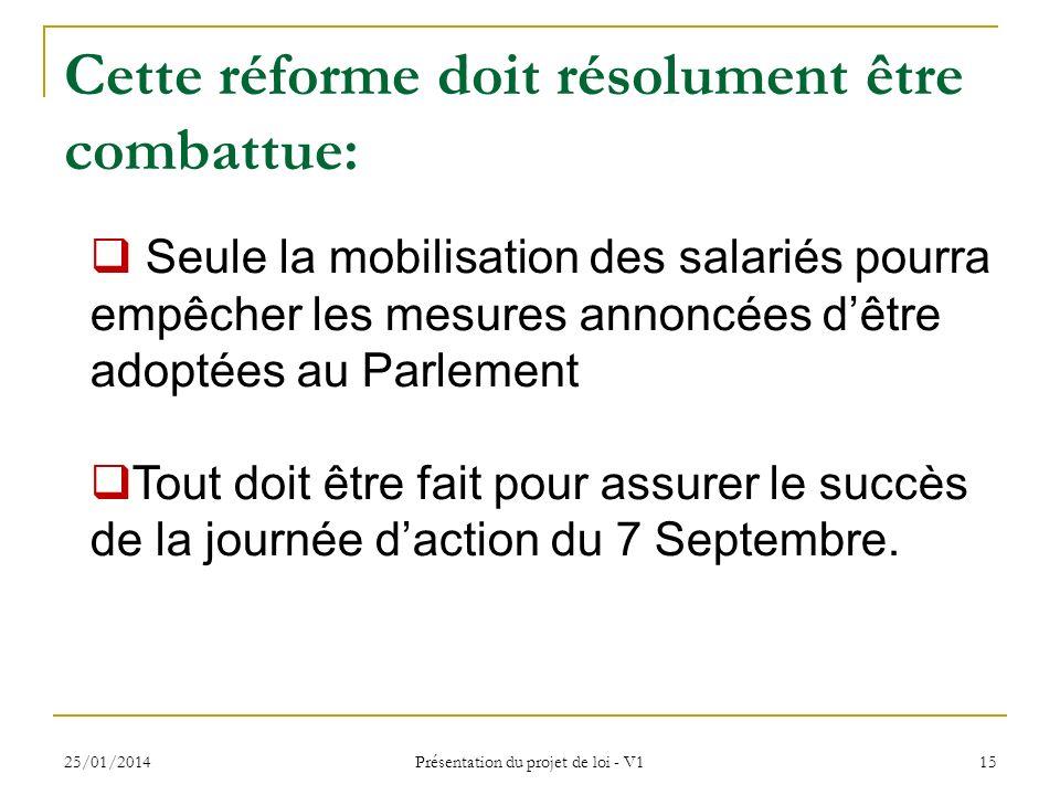25/01/2014 Présentation du projet de loi - V1 15 Cette réforme doit résolument être combattue: Seule la mobilisation des salariés pourra empêcher les mesures annoncées dêtre adoptées au Parlement Tout doit être fait pour assurer le succès de la journée daction du 7 Septembre.