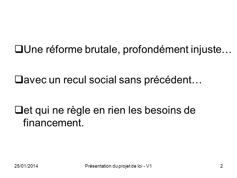 25/01/2014Présentation du projet de loi - V12 Une réforme brutale, profondément injuste… avec un recul social sans précédent… et qui ne règle en rien les besoins de financement.