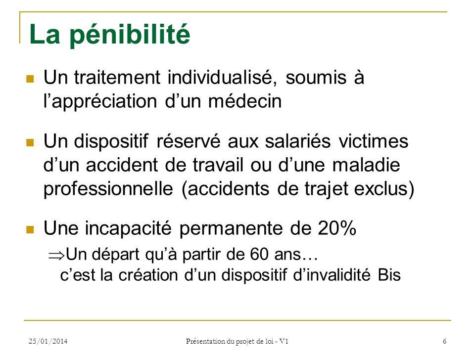 25/01/2014 Présentation du projet de loi - V1 6 La pénibilité Un traitement individualisé, soumis à lappréciation dun médecin Un dispositif réservé au