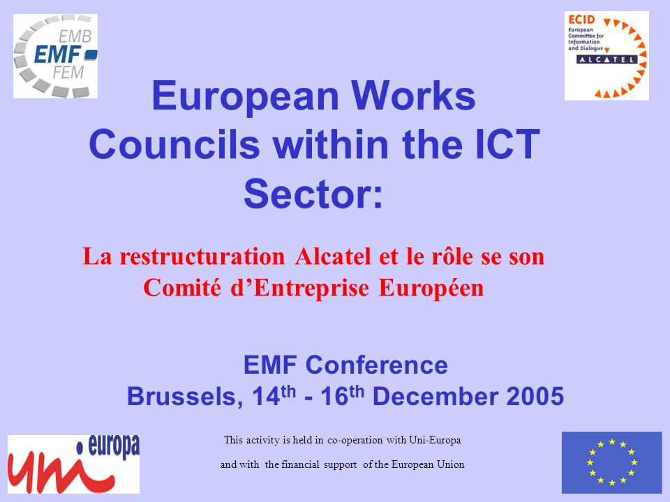 EMF Conference Brussels, 14 th - 16 th December 2005 European Works Councils within the ICT Sector: La restructuration Alcatel et le rôle se son Comité dEntreprise Européen This activity is held in co-operation with Uni-Europa and with the financial support of the European Union