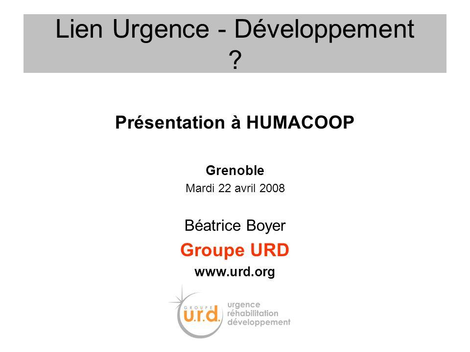 Présentation à HUMACOOP Grenoble Mardi 22 avril 2008 Béatrice Boyer Groupe URD www.urd.org Lien Urgence - Développement ?