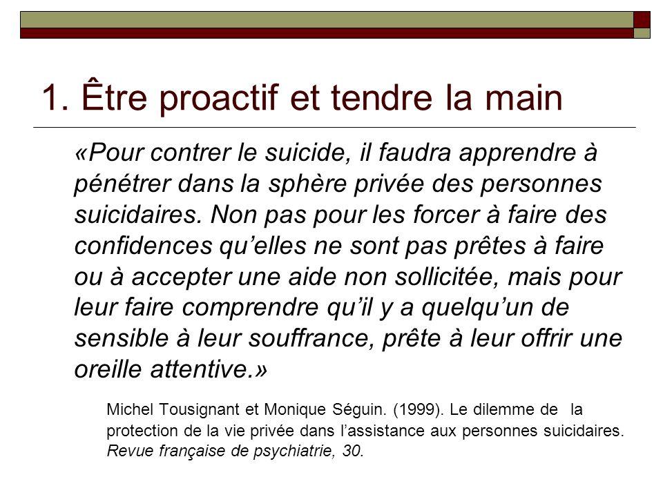 1. Être proactif et tendre la main «Pour contrer le suicide, il faudra apprendre à pénétrer dans la sphère privée des personnes suicidaires. Non pas p