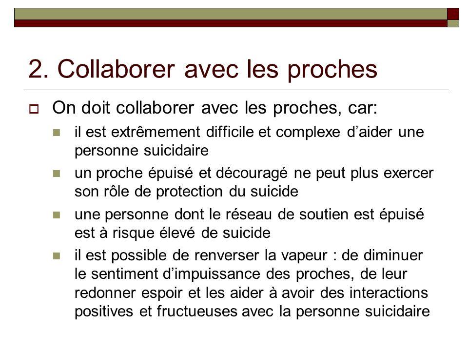 2. Collaborer avec les proches On doit collaborer avec les proches, car: il est extrêmement difficile et complexe daider une personne suicidaire un pr