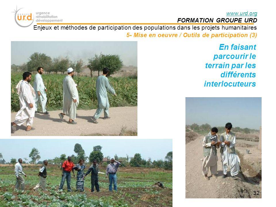 www.urd.org FORMATION GROUPE URD Enjeux et méthodes de participation des populations dans les projets humanitaires 5- Mise en oeuvre / Outils de participation (3) En faisant parcourir le terrain par les différents interlocuteurs 32