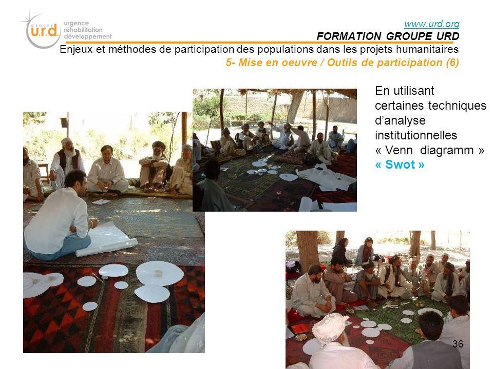 www.urd.org FORMATION GROUPE URD Enjeux et méthodes de participation des populations dans les projets humanitaires 5- Mise en oeuvre / Outils de participation (6) En utilisant certaines techniques danalyse institutionnelles « Venn diagramm » « Swot » 36
