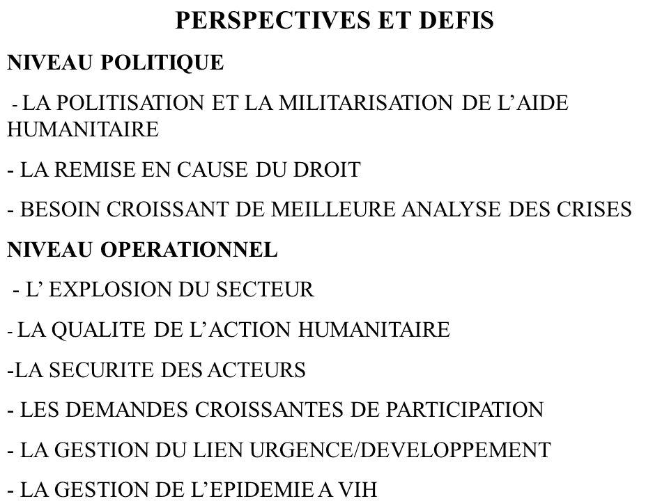 PERSPECTIVES ET DEFIS NIVEAU POLITIQUE - LA POLITISATION ET LA MILITARISATION DE LAIDE HUMANITAIRE - LA REMISE EN CAUSE DU DROIT NIVEAU OPERATIONNEL LA QUALITE DE LACTION HUMANITAIRE -LA SECURITE DES ACTEURS - LES DEMANDES CROISSANTES DE PARTICIPATION - LA GESTION DU LIEN URGENCE/DEVELOPPEMENT - LA GESTION DE LEPIDEMIE A VIH