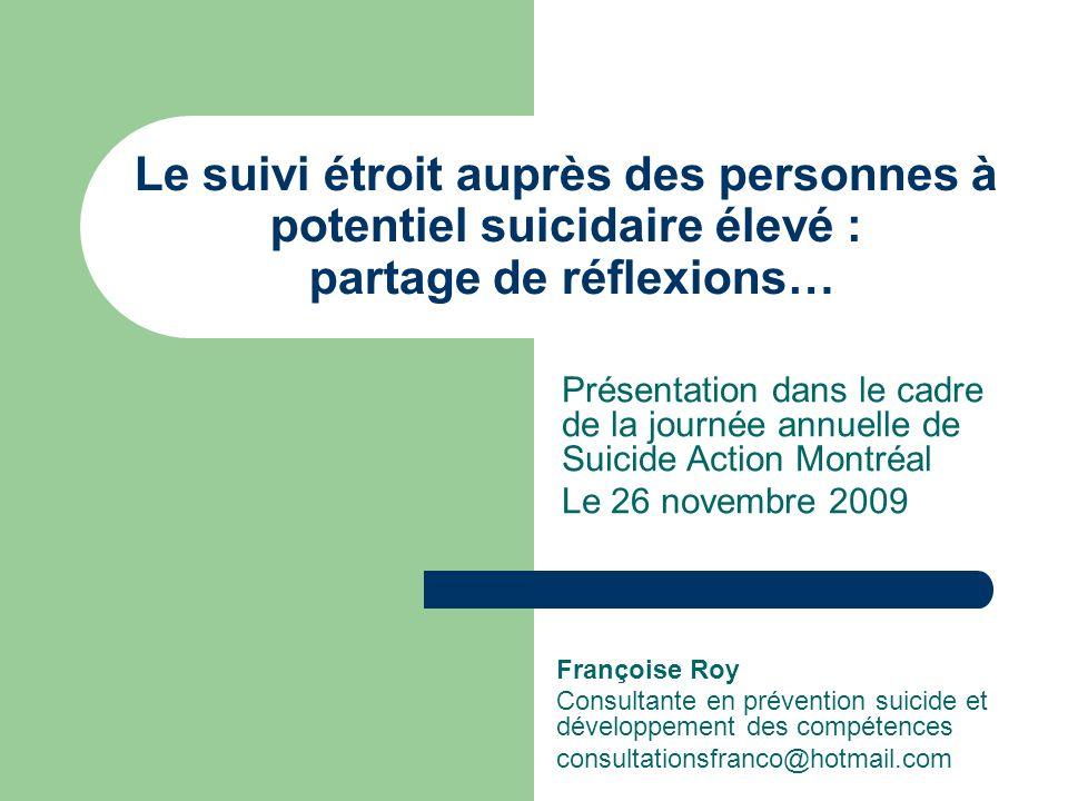 Le suivi étroit auprès des personnes à potentiel suicidaire élevé : partage de réflexions… Françoise Roy Consultante en prévention suicide et développ