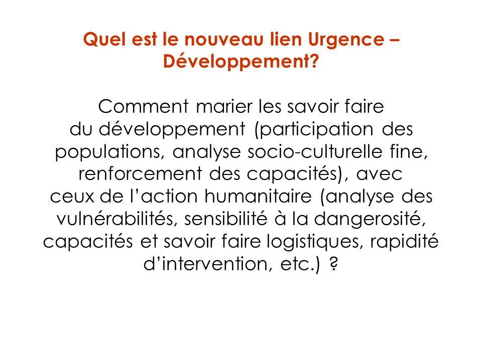 Quel est le nouveau lien Urgence – Développement? Comment marier les savoir faire du développement (participation des populations, analyse socio-cultu